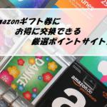 Amazonギフト券にお得に交換できる厳選ポイントサイト
