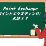 Point Exchange(ポイントエクスチェンジ)とは!?